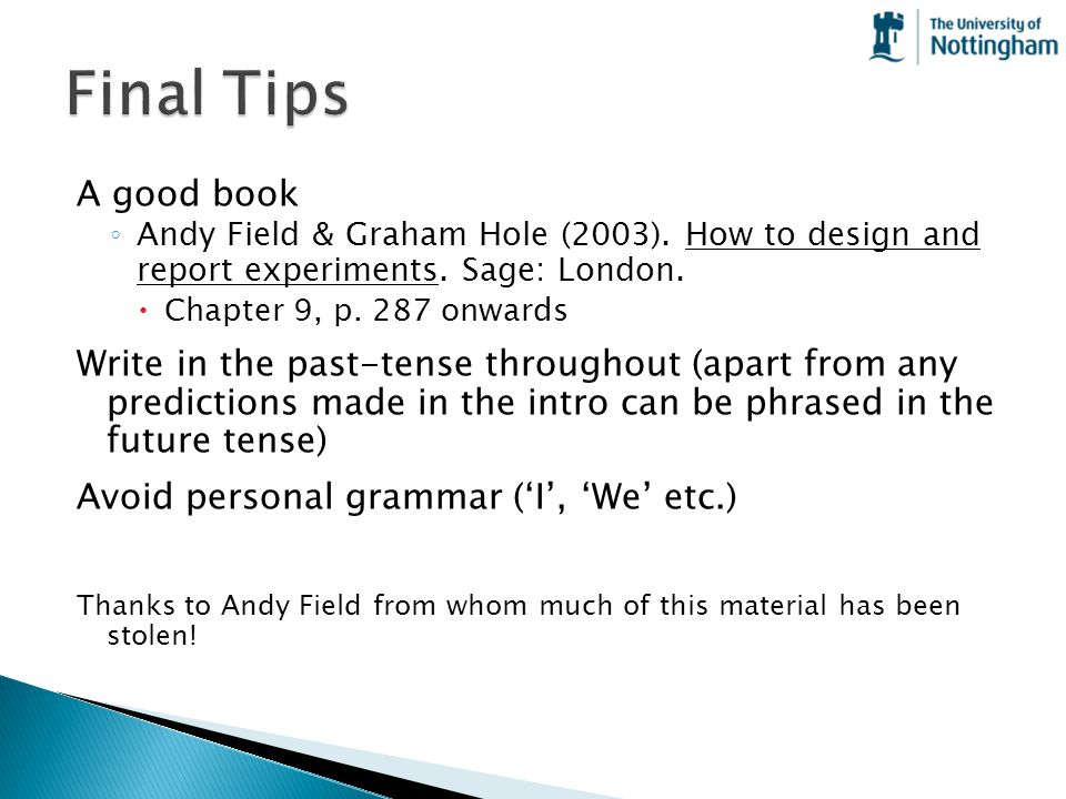 Final Tips A good book. Andy Field & Graham Hole (2003). How to design and report experiments. Sage: London.