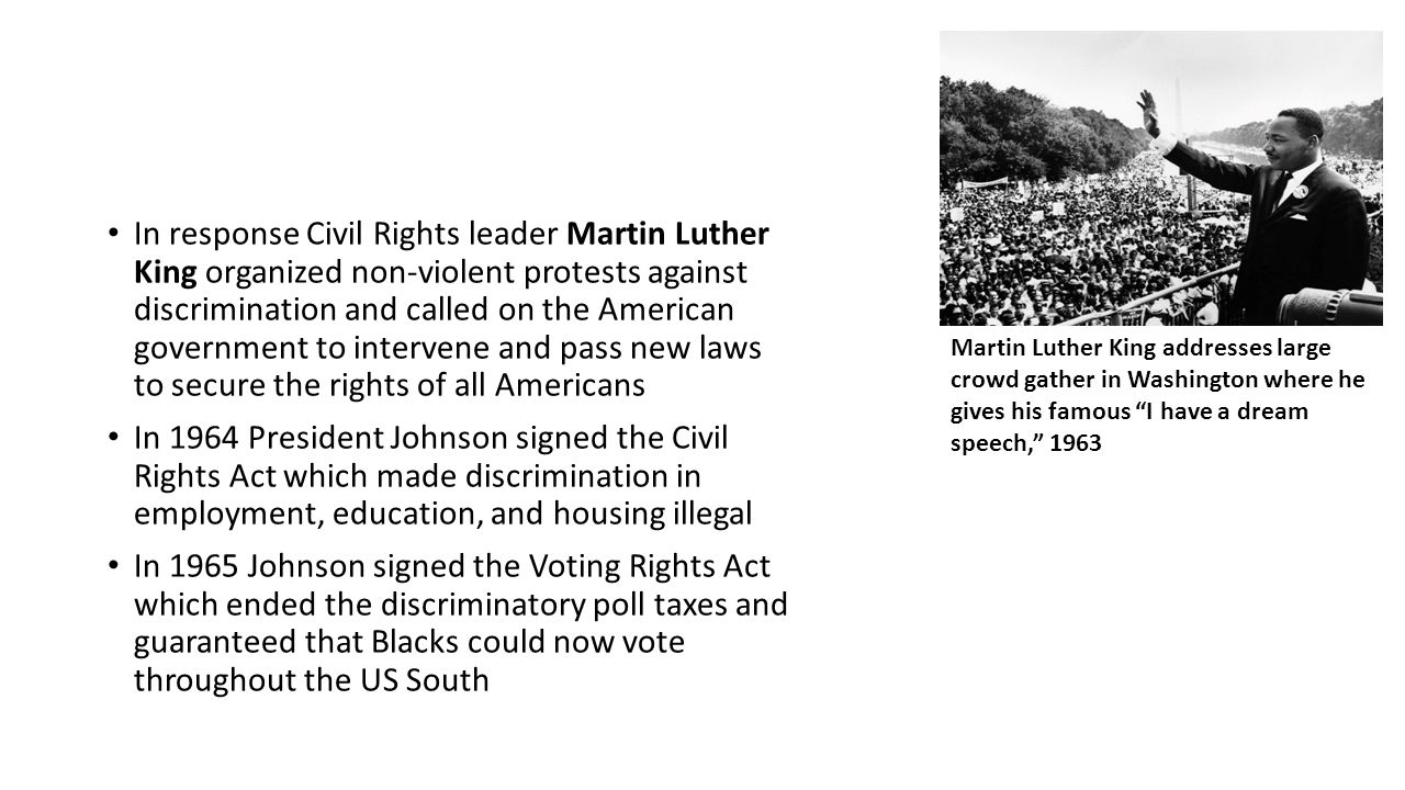 In response Civil Rights leader Martin Luther King organized non-violent protests against discrimination and called on the American government to intervene and pass new laws to secure the rights of all Americans