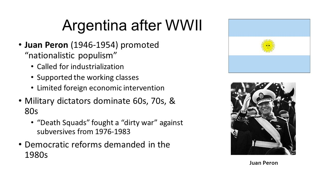 Argentina after WWII Juan Peron (1946-1954) promoted nationalistic populism Called for industrialization.