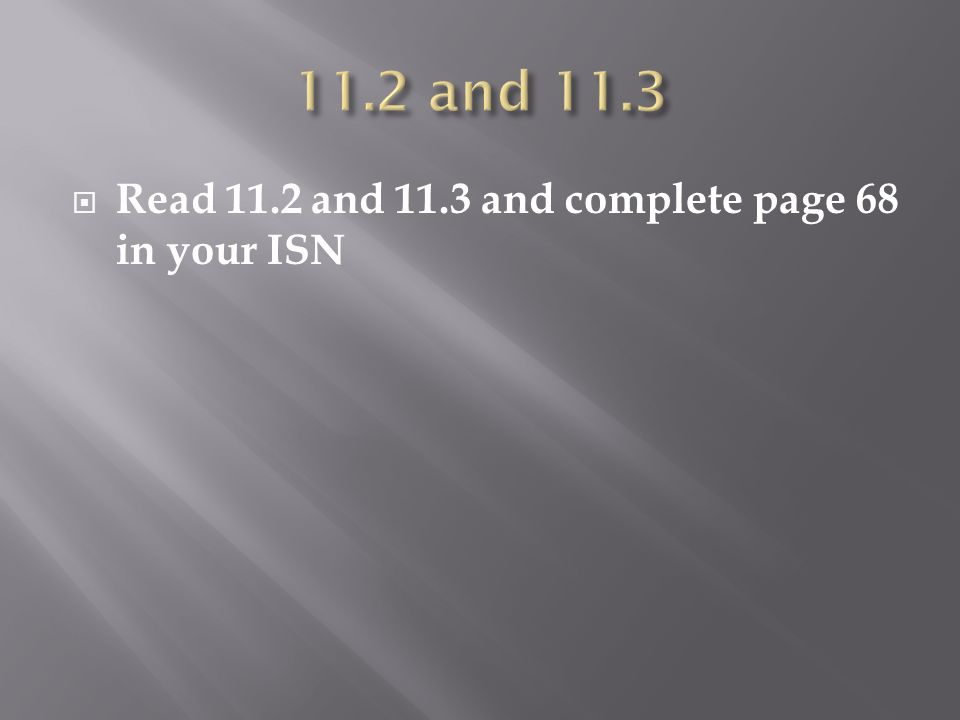 11.2 and 11.3 Read 11.2 and 11.3 and complete page 68 in your ISN