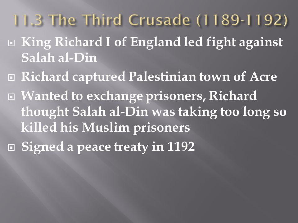 11.3 The Third Crusade (1189-1192) King Richard I of England led fight against Salah al-Din. Richard captured Palestinian town of Acre.