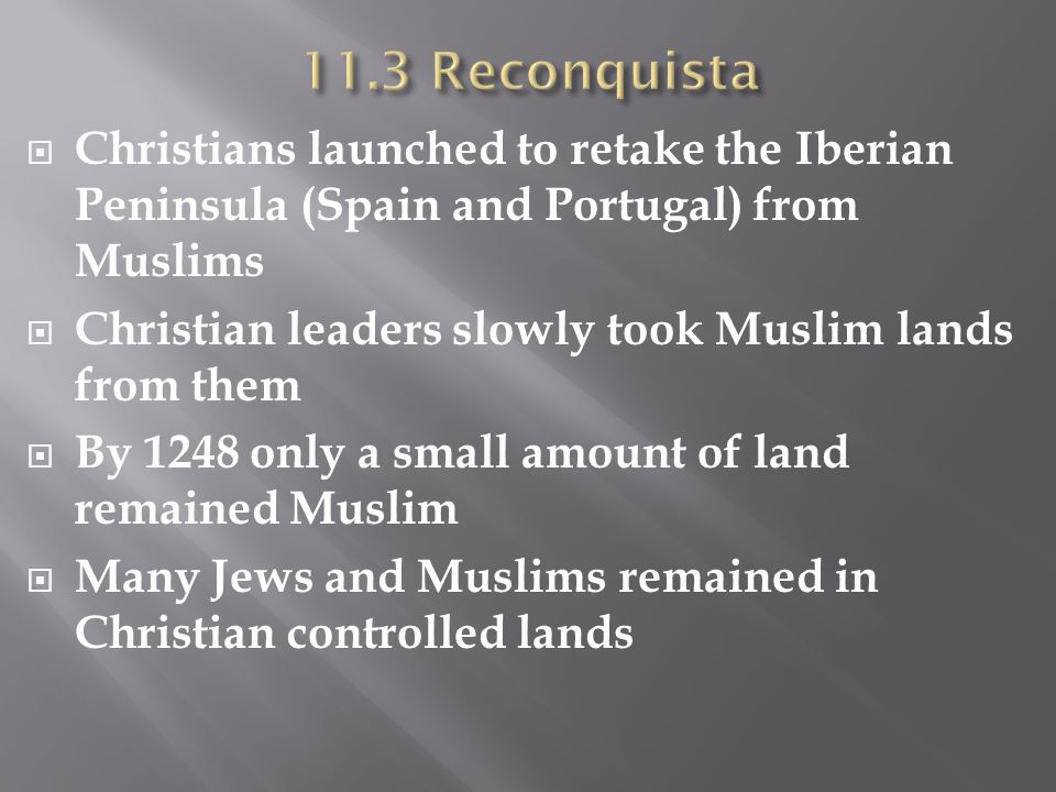 11.3 Reconquista Christians launched to retake the Iberian Peninsula (Spain and Portugal) from Muslims.