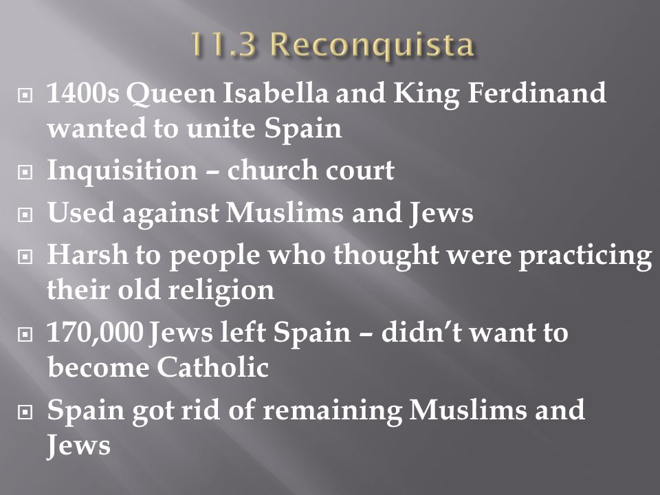 11.3 Reconquista 1400s Queen Isabella and King Ferdinand wanted to unite Spain. Inquisition – church court.