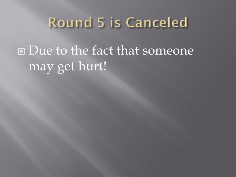 Round 5 is Canceled Due to the fact that someone may get hurt!