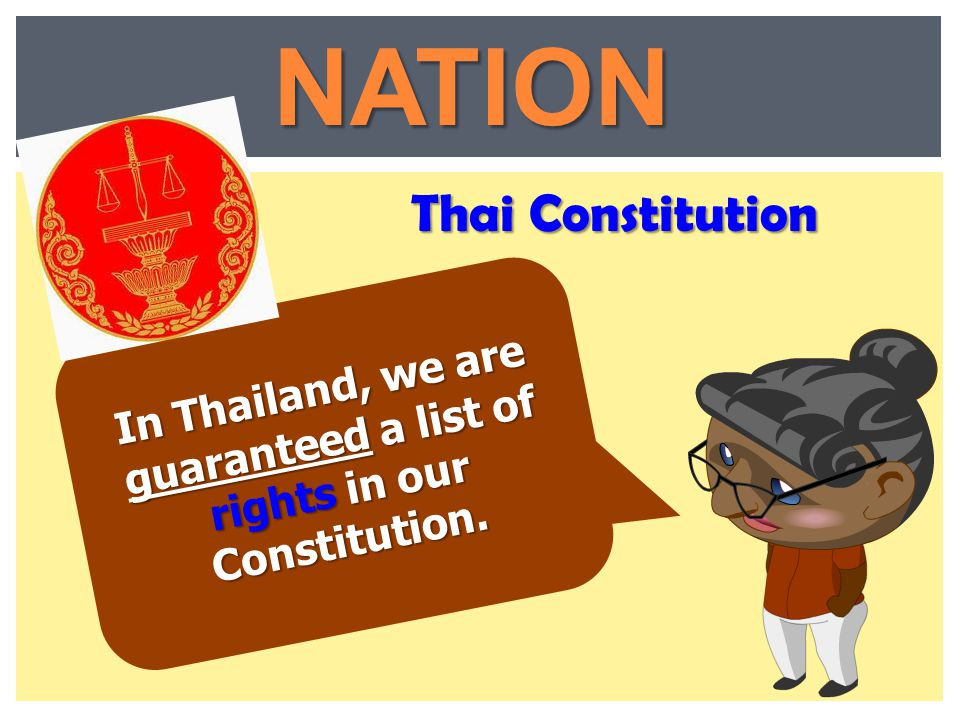In Thailand, we are guaranteed a list of rights in our Constitution.