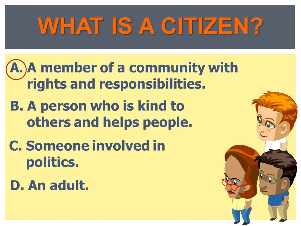 WHAT IS A CITIZEN A. A member of a community with rights and responsibilities. B. A person who is kind to others and helps people.