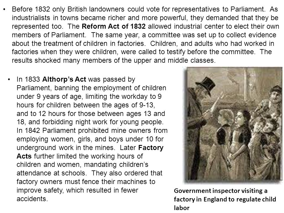 Before 1832 only British landowners could vote for representatives to Parliament. As industrialists in towns became richer and more powerful, they demanded that they be represented too. The Reform Act of 1832 allowed industrial center to elect their own members of Parliament. The same year, a committee was set up to collect evidence about the treatment of children in factories. Children, and adults who had worked in factories when they were children, were called to testify before the committee. The results shocked many members of the upper and middle classes.