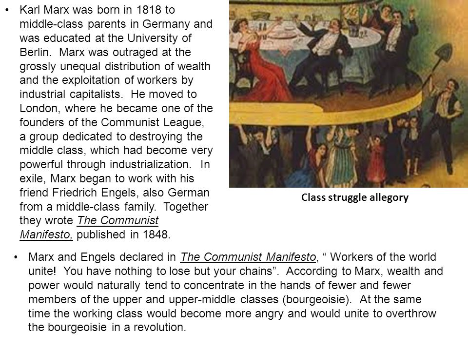 Karl Marx was born in 1818 to middle-class parents in Germany and was educated at the University of Berlin. Marx was outraged at the grossly unequal distribution of wealth and the exploitation of workers by industrial capitalists. He moved to London, where he became one of the founders of the Communist League, a group dedicated to destroying the middle class, which had become very powerful through industrialization. In exile, Marx began to work with his friend Friedrich Engels, also German from a middle-class family. Together they wrote The Communist Manifesto, published in 1848.