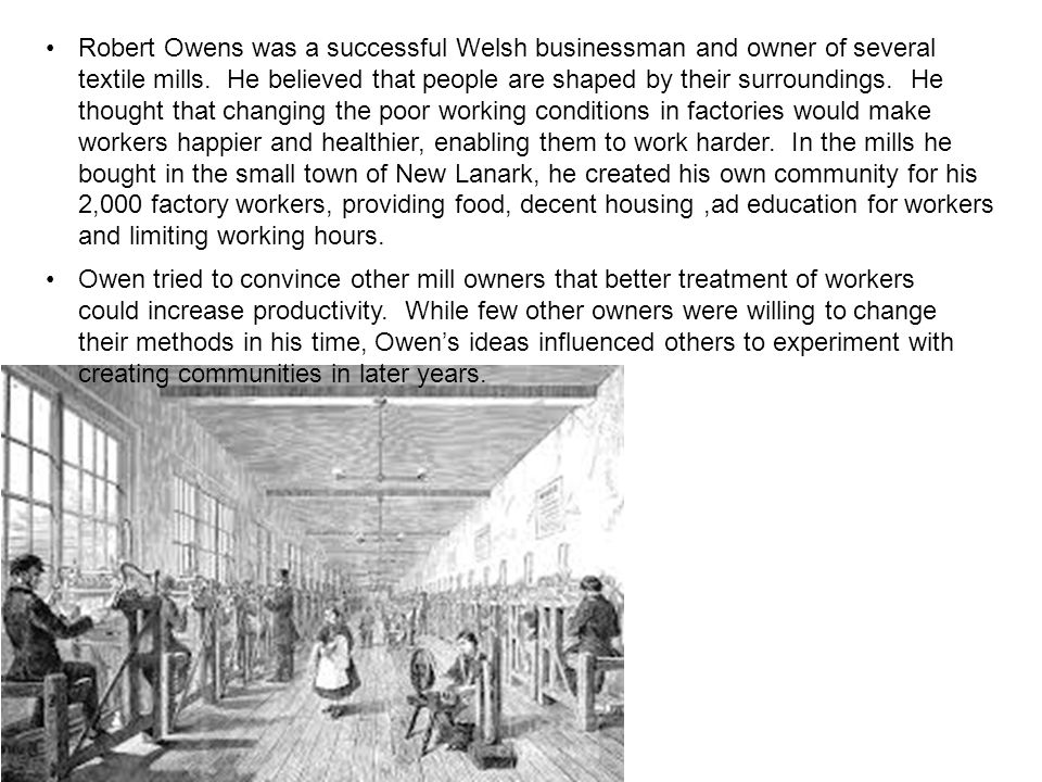 Robert Owens was a successful Welsh businessman and owner of several textile mills. He believed that people are shaped by their surroundings. He thought that changing the poor working conditions in factories would make workers happier and healthier, enabling them to work harder. In the mills he bought in the small town of New Lanark, he created his own community for his 2,000 factory workers, providing food, decent housing ,ad education for workers and limiting working hours.