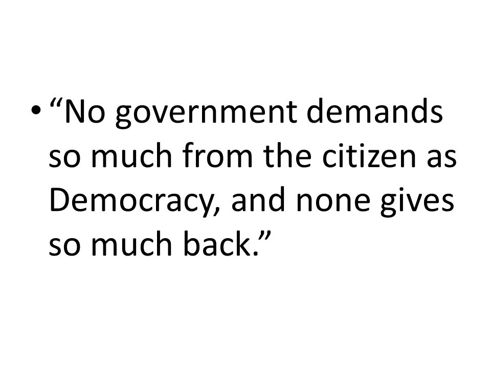 No government demands so much from the citizen as Democracy, and none gives so much back.