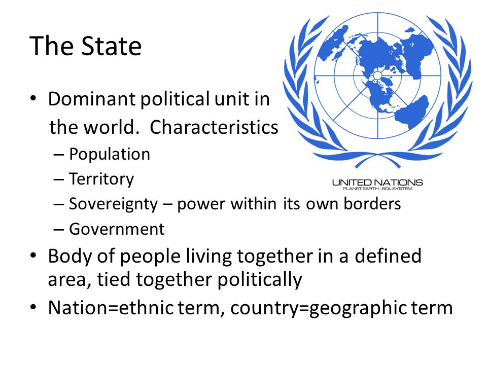 The State Dominant political unit in the world. Characteristics: