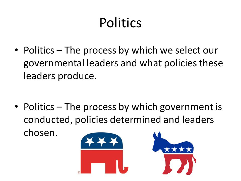 Politics Politics – The process by which we select our governmental leaders and what policies these leaders produce.