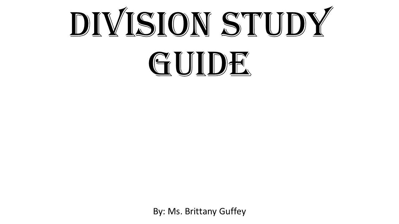 Division Study Guide By: Ms. Brittany Guffey
