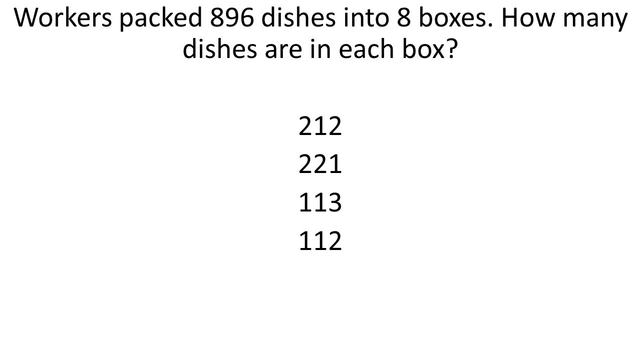 Workers packed 896 dishes into 8 boxes. How many dishes are in each box 212 221 113 112