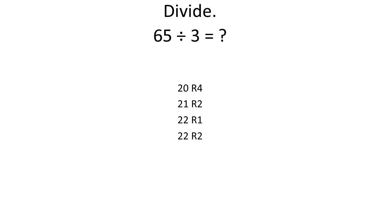 Divide. 65 ÷ 3 = 20 R4 21 R2 22 R1 22 R2