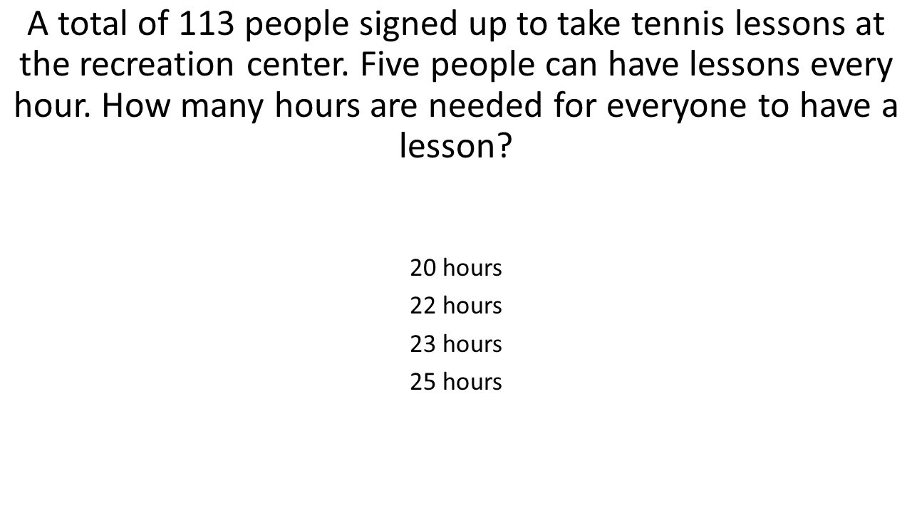 A total of 113 people signed up to take tennis lessons at the recreation center. Five people can have lessons every hour. How many hours are needed for everyone to have a lesson