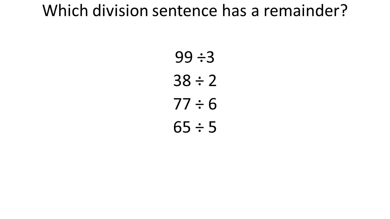 Which division sentence has a remainder 99 ÷3 38 ÷ 2 77 ÷ 6 65 ÷ 5