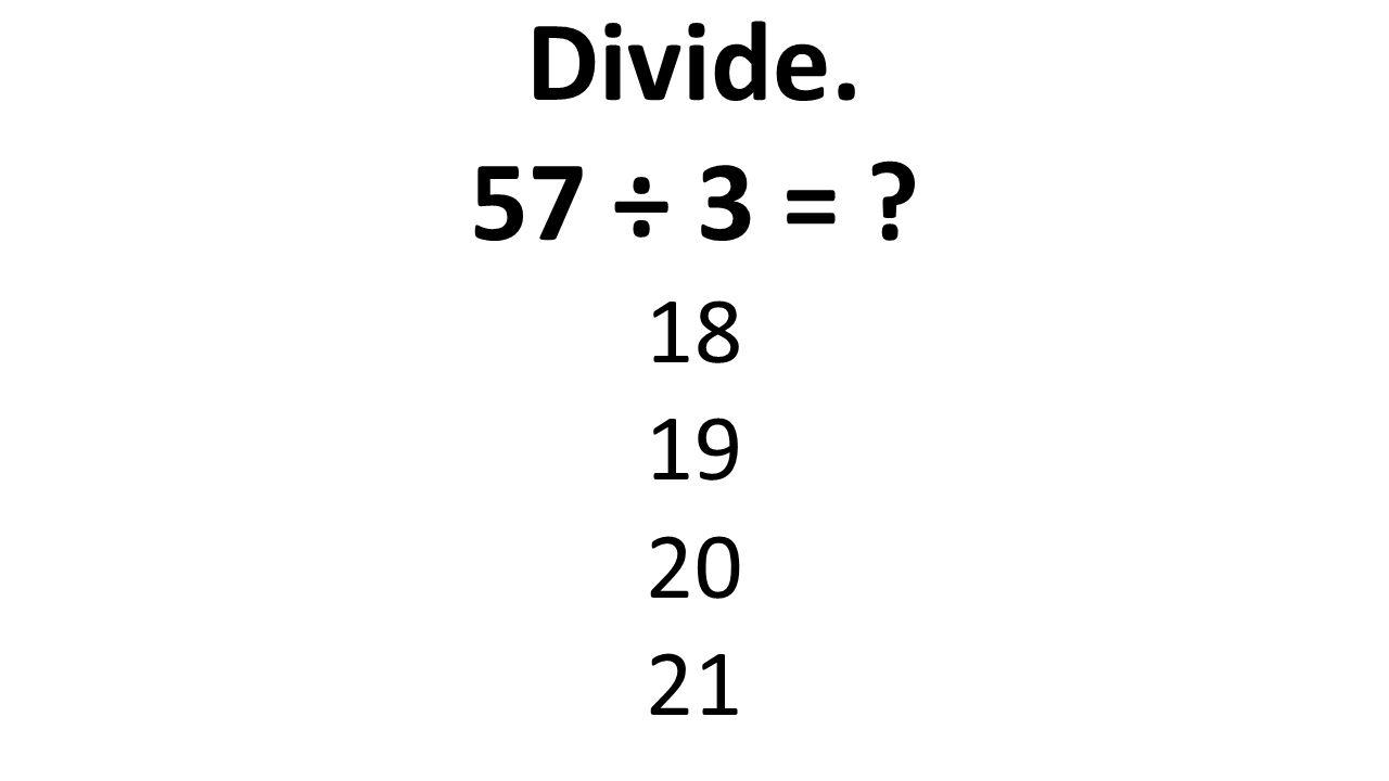 Divide. 57 ÷ 3 = 18 19 20 21