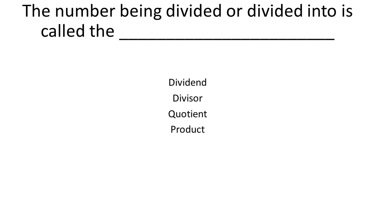 The number being divided or divided into is called the _______________________