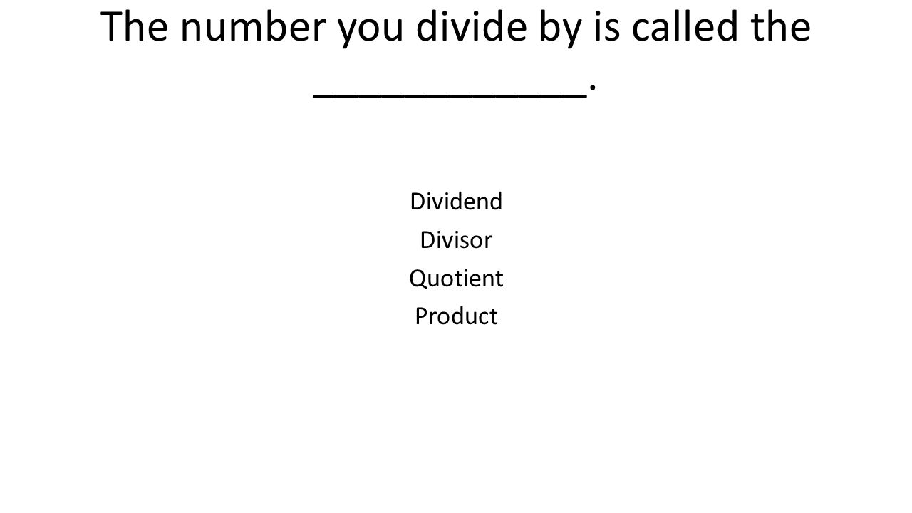 The number you divide by is called the ____________.