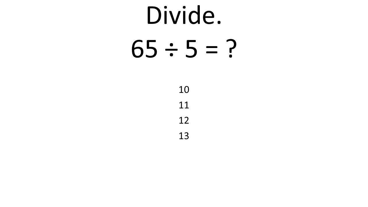 Divide. 65 ÷ 5 = 10 11 12 13