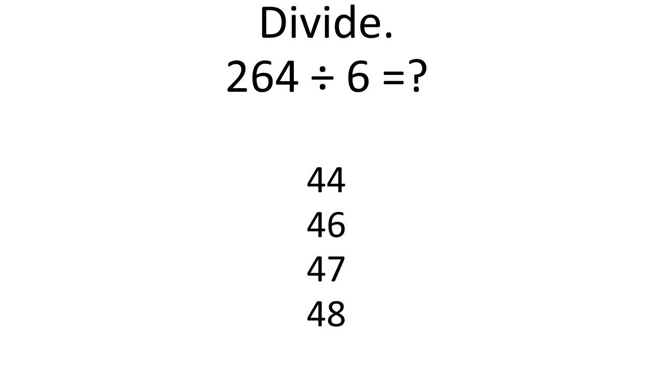 Divide. 264 ÷ 6 = 44 46 47 48