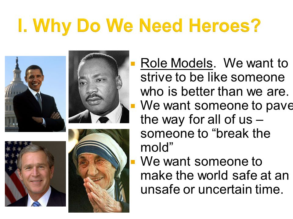 I. Why Do We Need Heroes Role Models. We want to strive to be like someone who is better than we are.
