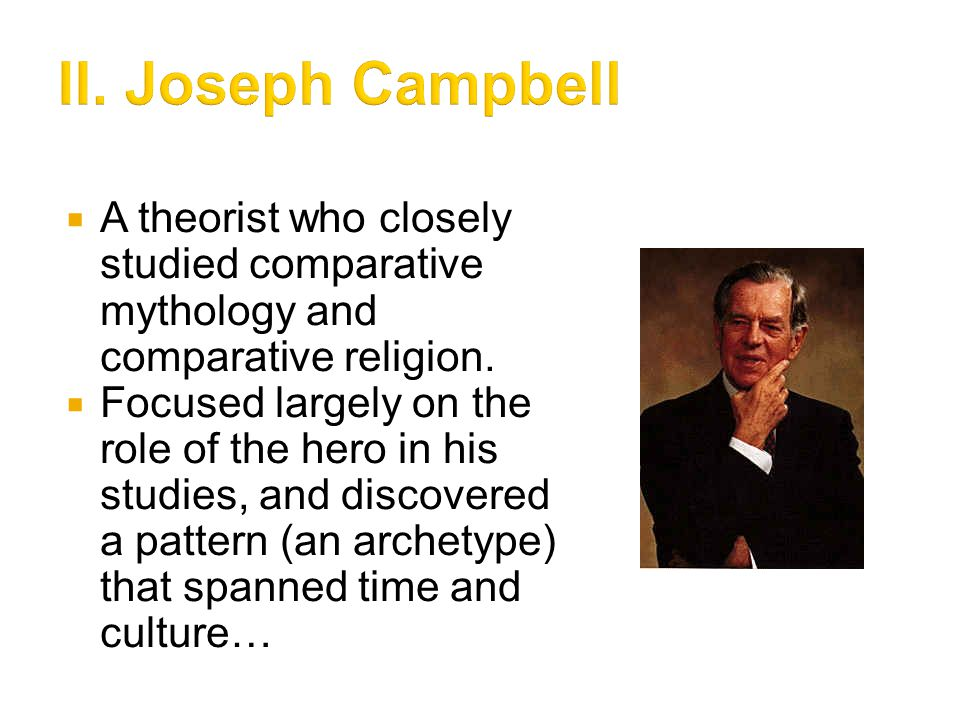II. Joseph Campbell A theorist who closely studied comparative mythology and comparative religion.