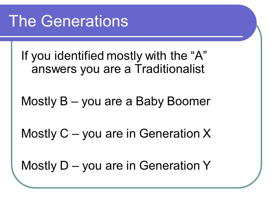 The Generations If you identified mostly with the A answers you are a Traditionalist. Mostly B – you are a Baby Boomer.