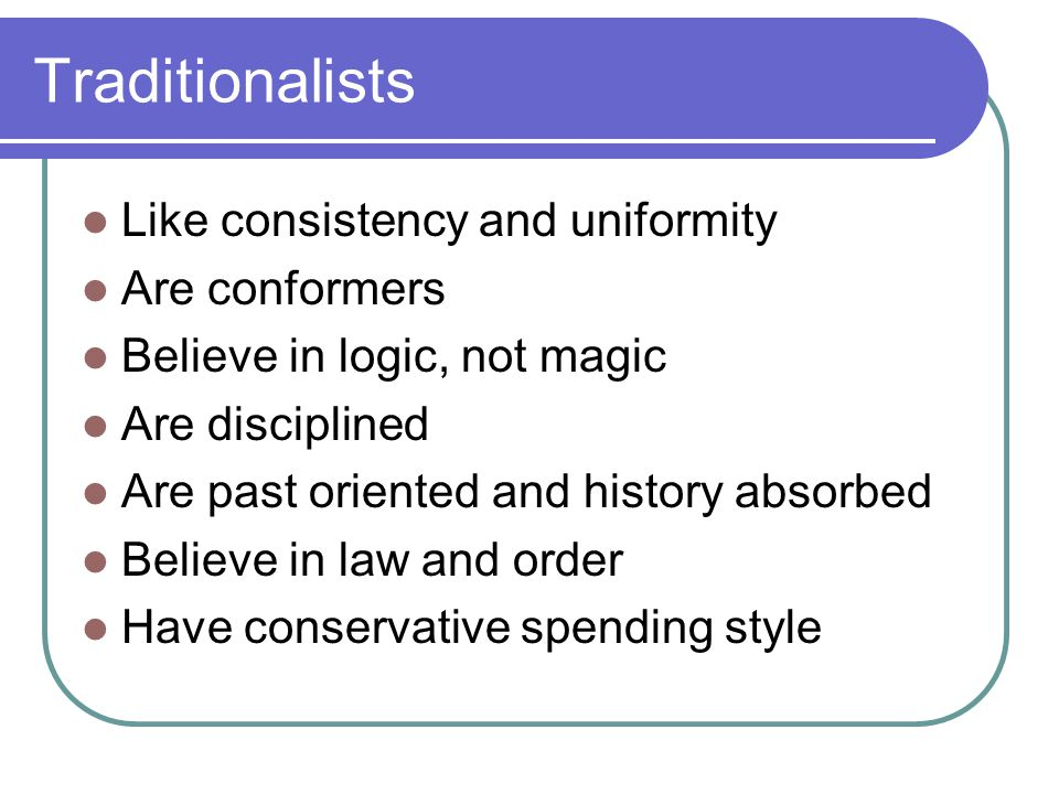 Traditionalists Like consistency and uniformity Are conformers