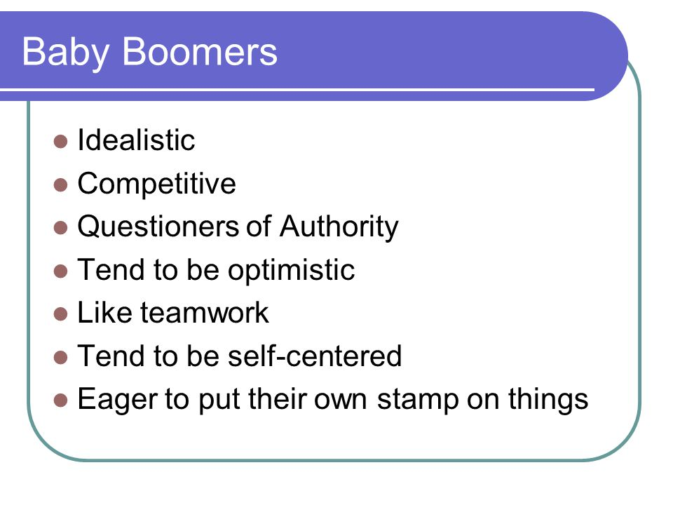 Baby Boomers Idealistic Competitive Questioners of Authority
