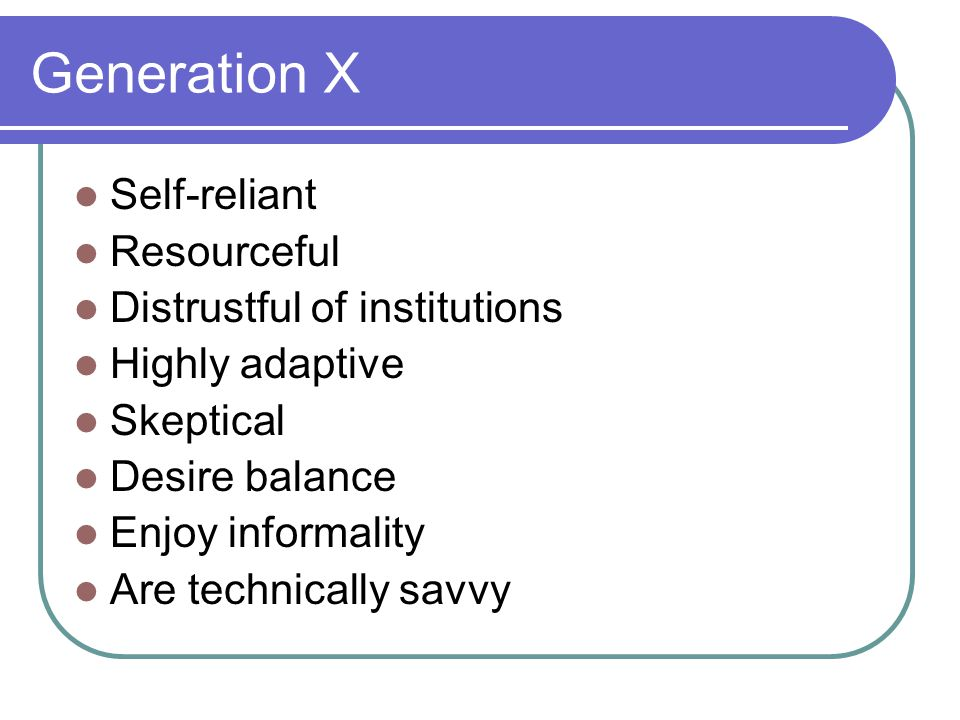 Generation X Self-reliant Resourceful Distrustful of institutions