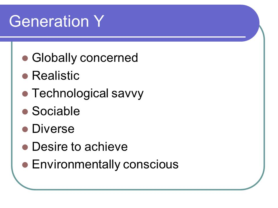 Generation Y Globally concerned Realistic Technological savvy Sociable
