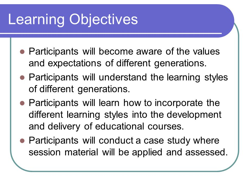 Learning Objectives Participants will become aware of the values and expectations of different generations.