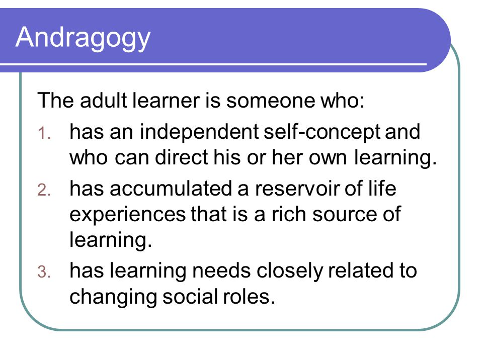 Andragogy The adult learner is someone who: