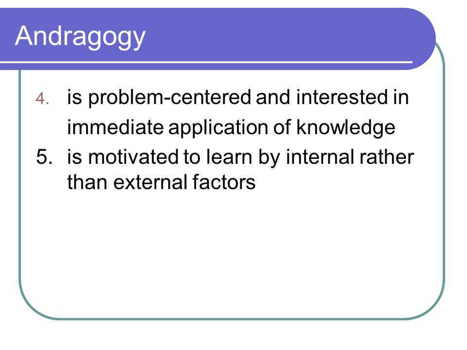 Andragogy is problem-centered and interested in