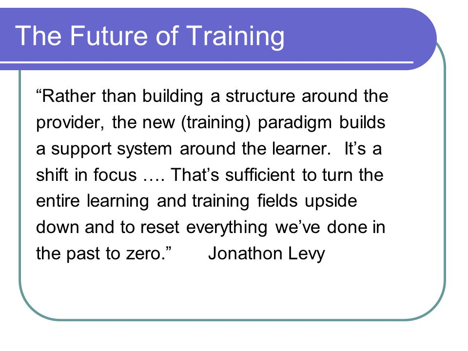 The Future of Training Rather than building a structure around the