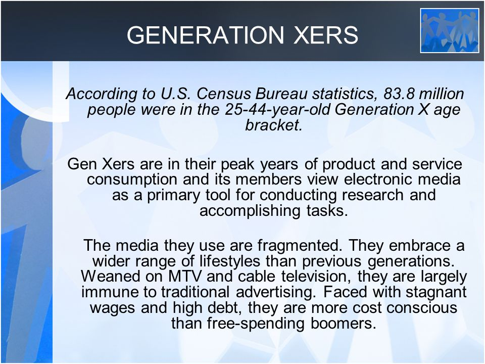 GENERATION XERS According to U.S. Census Bureau statistics, 83.8 million people were in the 25-44-year-old Generation X age bracket.