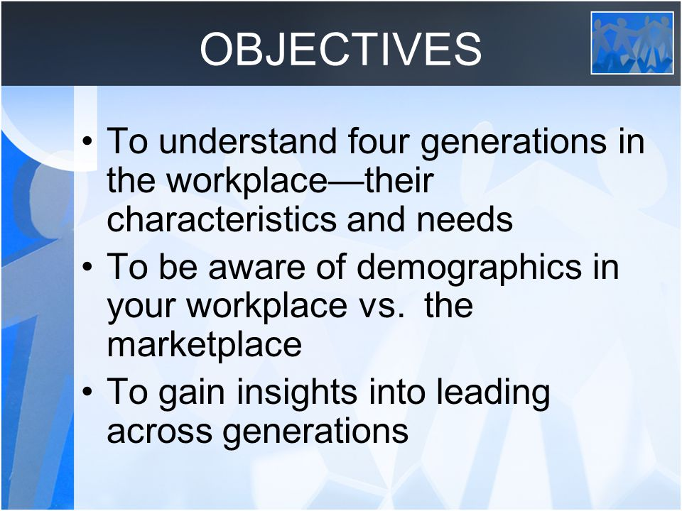 OBJECTIVES To understand four generations in the workplace—their characteristics and needs.