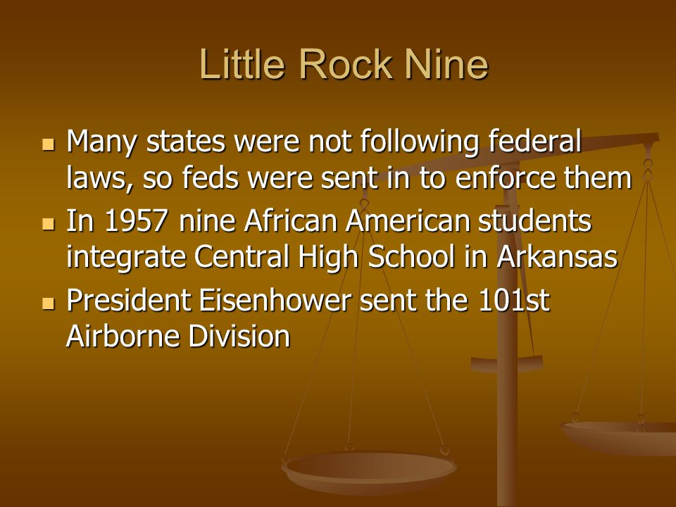 Little Rock Nine Many states were not following federal laws, so feds were sent in to enforce them.