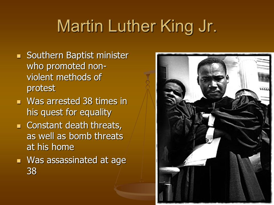 Martin Luther King Jr. Southern Baptist minister who promoted non-violent methods of protest. Was arrested 38 times in his quest for equality.
