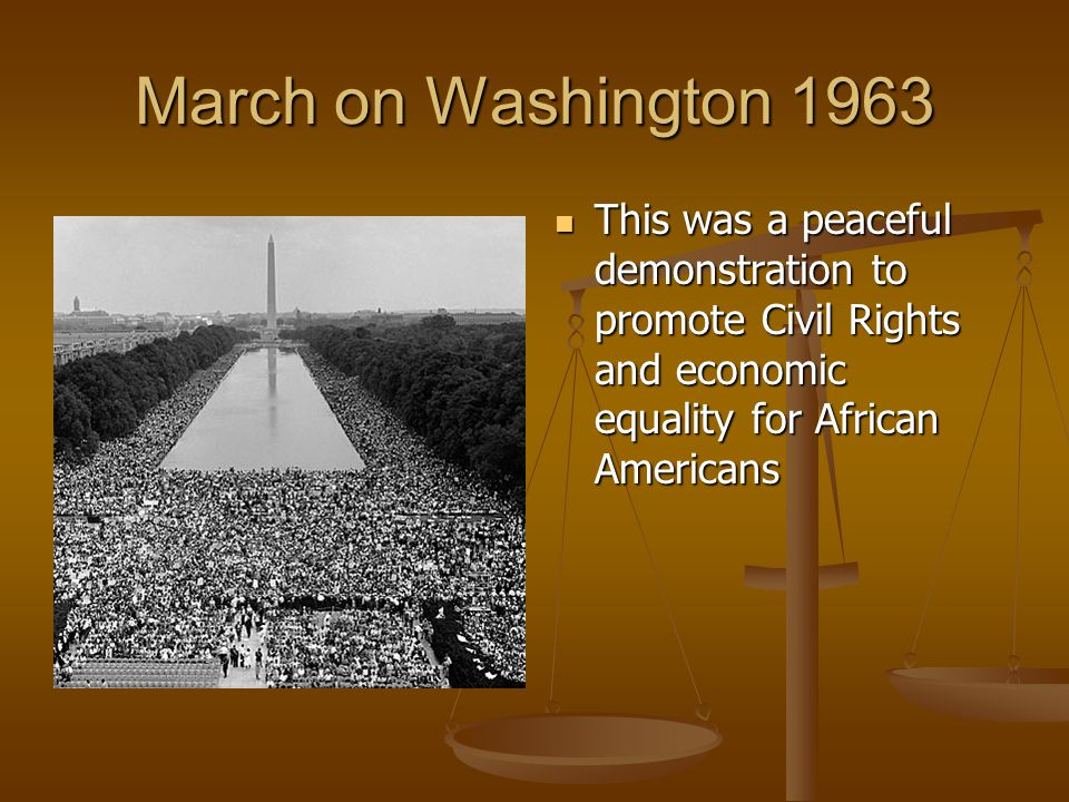March on Washington 1963 This was a peaceful demonstration to promote Civil Rights and economic equality for African Americans.