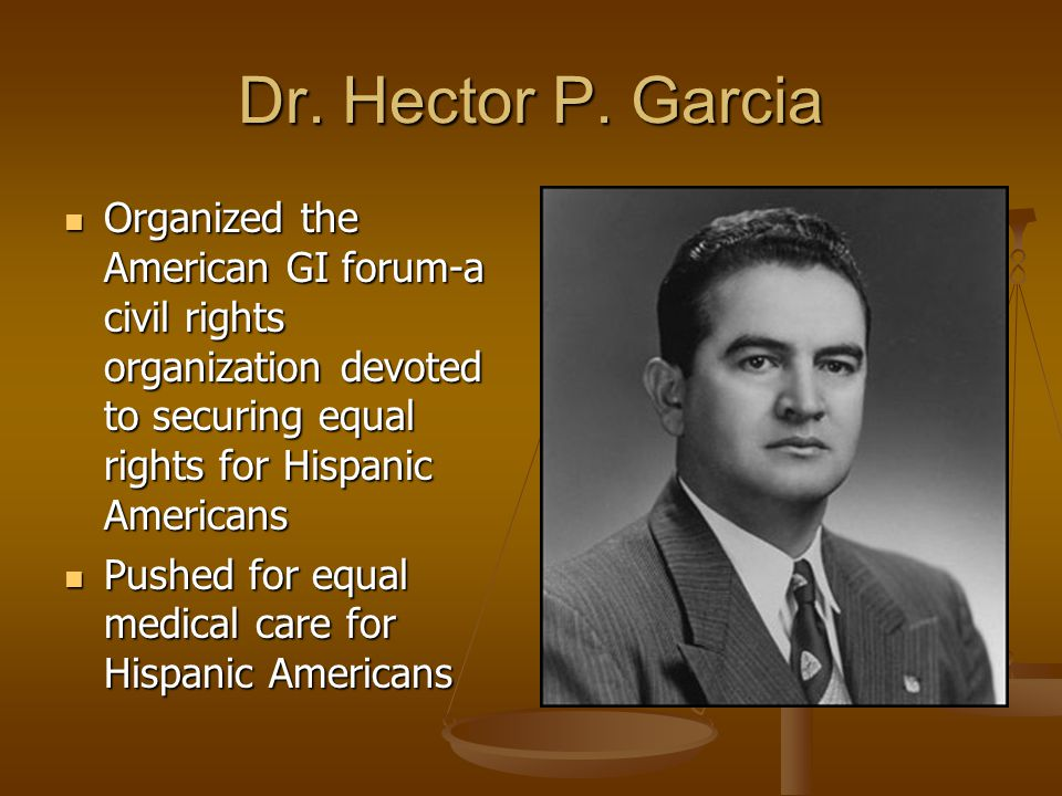Dr. Hector P. Garcia Organized the American GI forum-a civil rights organization devoted to securing equal rights for Hispanic Americans.