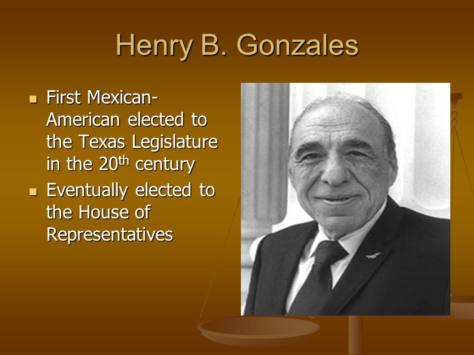 Henry B. Gonzales First Mexican-American elected to the Texas Legislature in the 20th century.