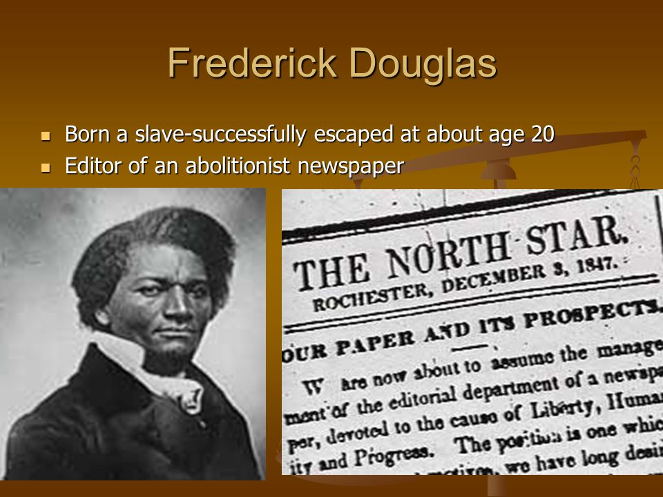 Frederick Douglas Born a slave-successfully escaped at about age 20