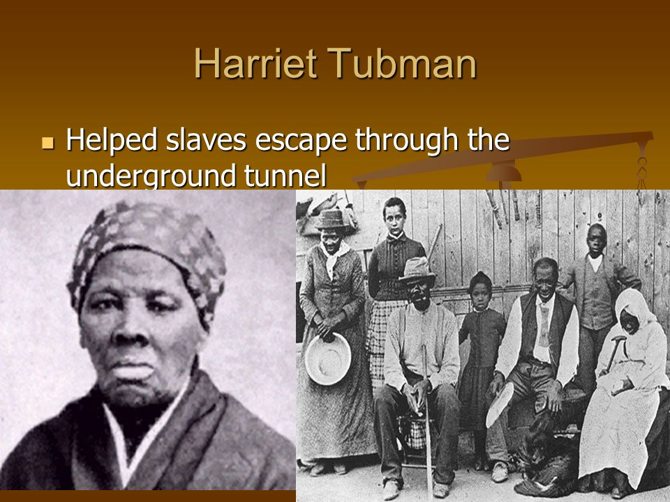 Harriet Tubman Helped slaves escape through the underground tunnel
