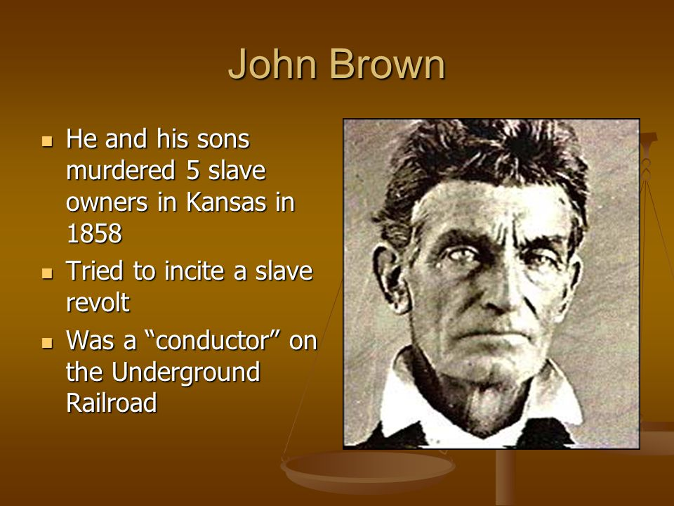John Brown He and his sons murdered 5 slave owners in Kansas in 1858