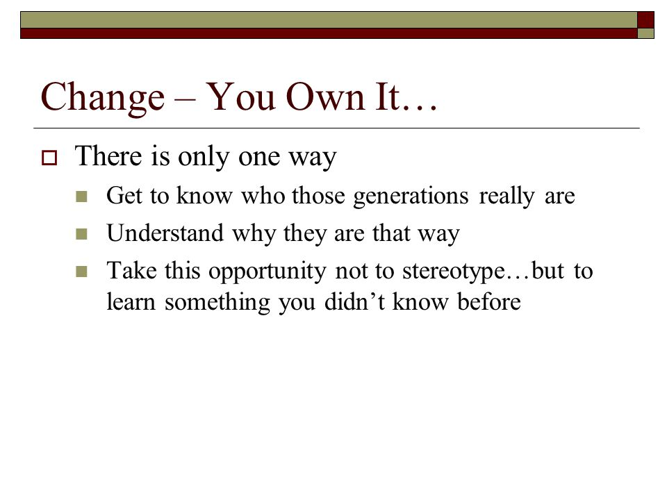 Change – You Own It… There is only one way