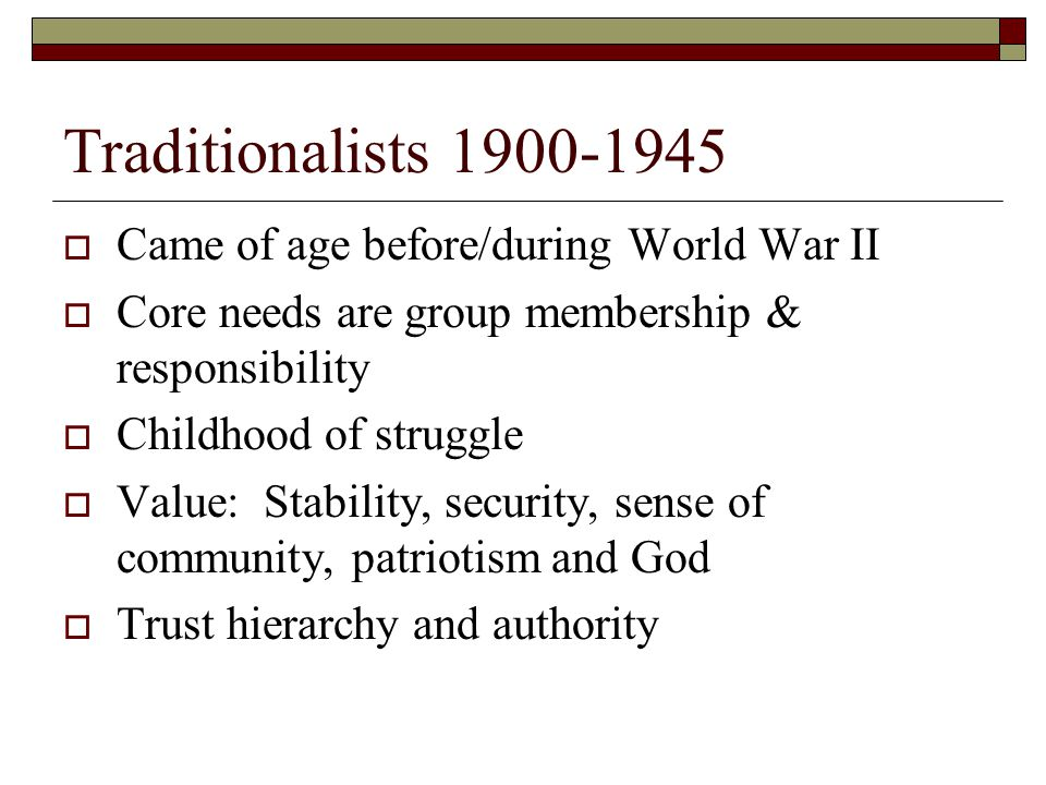 Traditionalists 1900-1945 Came of age before/during World War II