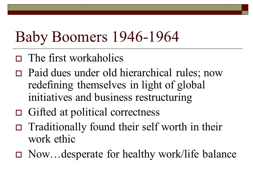 Baby Boomers 1946-1964 The first workaholics